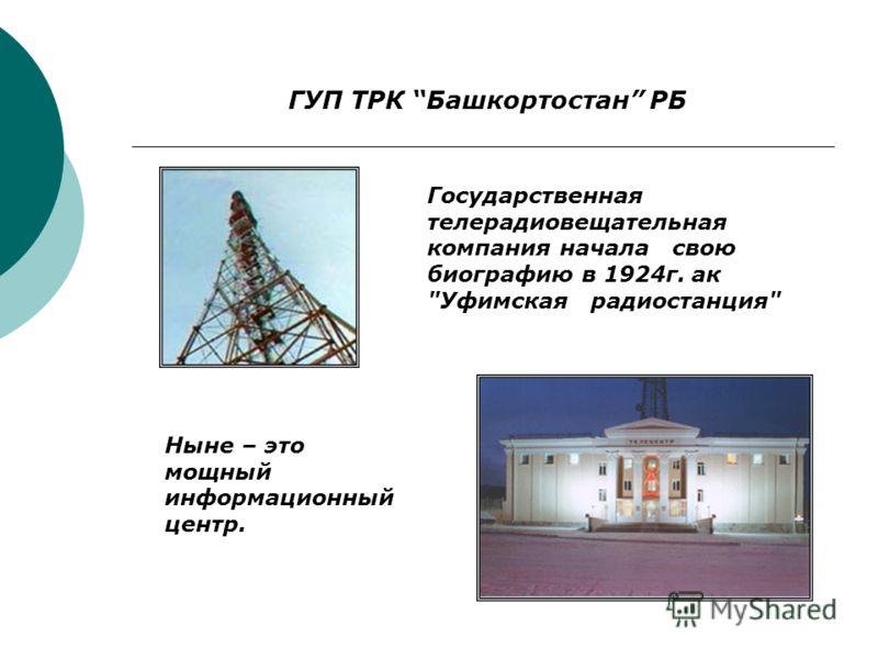 ГУП ТРК Башкортостан РБ Государственная телерадиовещательная компания начала свою биографию в 1924г. ак Уфимская радиостанция Ныне – это мощный информационный центр.