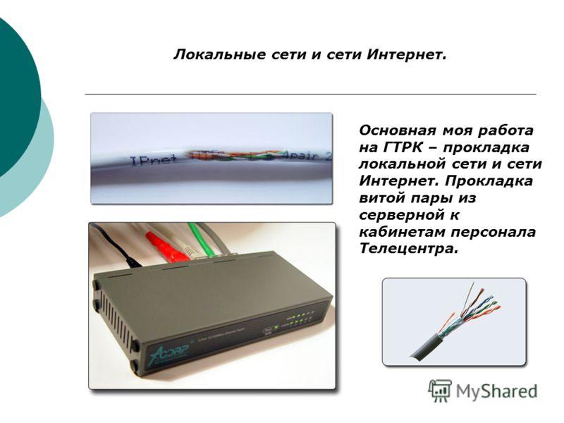 Локальные сети и сети Интернет. Основная моя работа на ГТРК – прокладка локальной сети и сети Интернет. Прокладка витой пары из серверной к кабинетам персонала Телецентра.