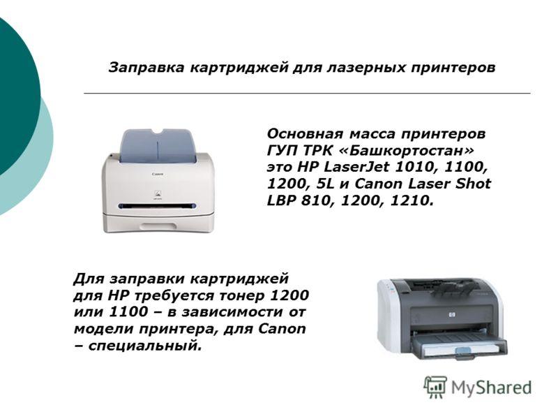 Заправка картриджей для лазерных принтеров Основная масса принтеров ГУП ТРК «Башкортостан» это HP LaserJet 1010, 1100, 1200, 5L и Canon Laser Shot LBP 810, 1200, 1210. Для заправки картриджей для HP требуется тонер 1200 или 1100 – в зависимости от мо
