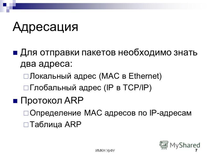 ИМКН УрФУ7 Адресация Для отправки пакетов необходимо знать два адреса: Локальный адрес (MAC в Ethernet) Глобальный адрес (IP в TCP/IP) Протокол ARP Определение MAC адресов по IP-адресам Таблица ARP