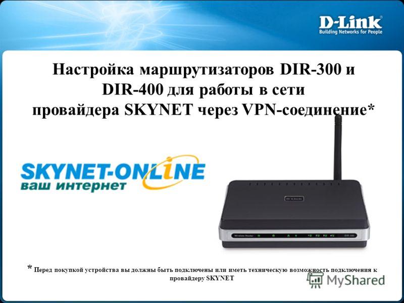 Настройка маршрутизаторов DIR-300 и DIR-400 для работы в сети провайдера SKYNET через VPN-соединение* * Перед покупкой устройства вы должны быть подключены или иметь техническую возможность подключения к провайдеру SKYNET