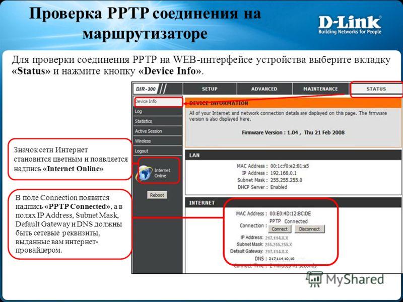 Проверка PPTP соединения на маршрутизаторе Для проверки соединения PPTP на WEB-интерфейсе устройства выберите вкладку «Status» и нажмите кнопку «Device Info». Значок сети Интернет становится цветным и появляется надпись «Internet Online» В поле Conne