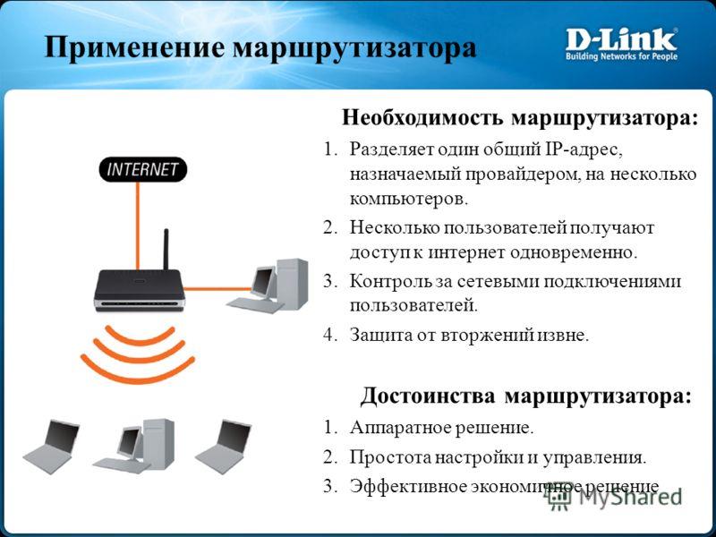 Применение маршрутизатора Необходимость маршрутизатора: 1.Разделяет один общий IP-адрес, назначаемый провайдером, на несколько компьютеров. 2.Несколько пользователей получают доступ к интернет одновременно. 3.Контроль за сетевыми подключениями пользо