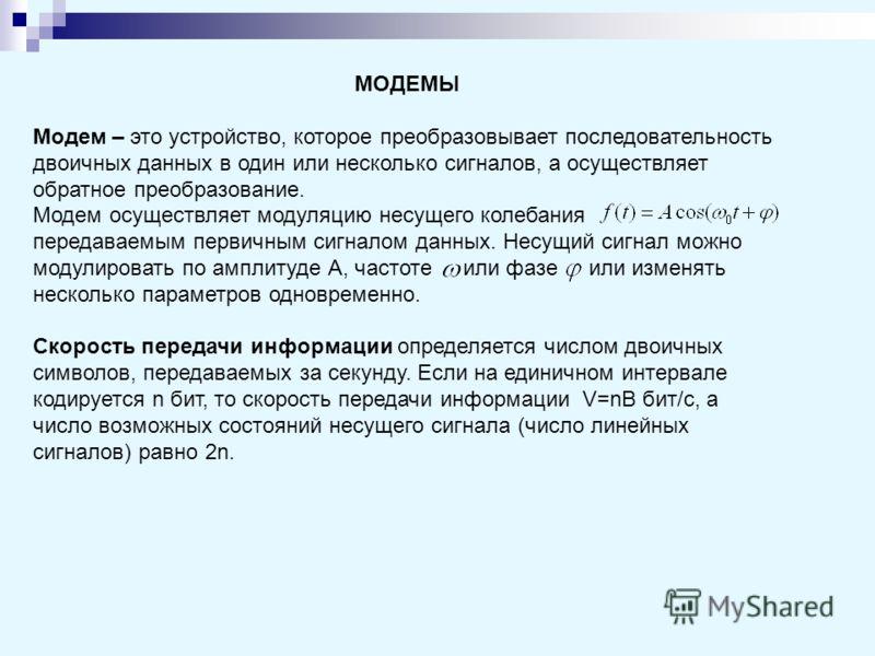 МОДЕМЫ Модем – это устройство, которое преобразовывает последовательность двоичных данных в один или несколько сигналов, а осуществляет обратное преобразование. Модем осуществляет модуляцию несущего колебания передаваемым первичным сигналом данных. Н