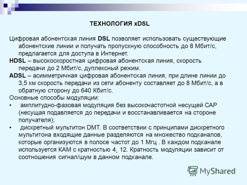 ТЕХНОЛОГИЯ xDSL Цифровая абонентская линия DSL позволяет использовать существующие абонентские линии и получать пропускную способность до 8 Мбит/с, предлагается для доступа в Интернет. HDSL – высокоскоростная цифровая абонентская линия, скорость пере
