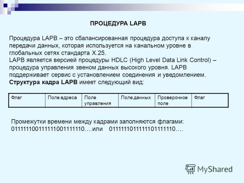 ПРОЦЕДУРА LAPB Процедура LAPB – это сбалансированная процедура доступа к каналу передачи данных, которая используется на канальном уровне в глобальных сетях стандарта Х.25. LAPB является версией процедуры HDLC (High Level Data Link Control) – процеду