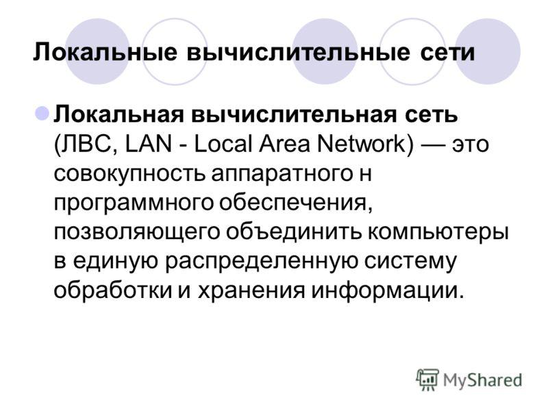 Локальные вычислительные сети Локальная вычислительная сеть (ЛВС, LAN - Local Area Network) это совокупность аппаратного н программного обеспечения, позволяющего объединить компьютеры в единую распределенную систему обработки и хранения информации.