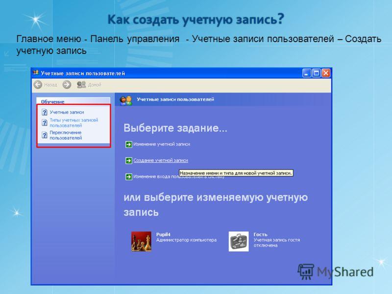 Как создать учетную запись ? Главное меню - Панель управления - Учетные записи пользователей – Создать учетную запись