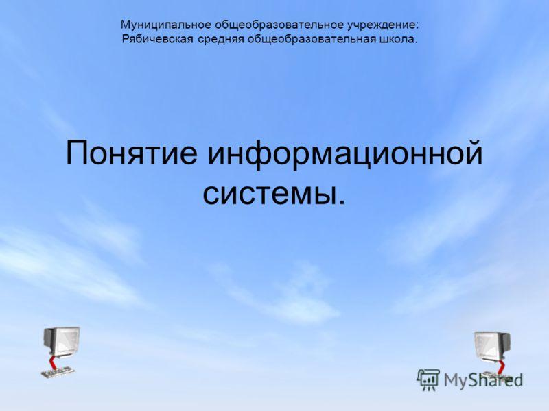 Понятие информационной системы. Муниципальное общеобразовательное учреждение: Рябичевская средняя общеобразовательная школа.