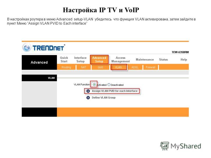Настройка IP TV и VoIP В настройках роутера в меню Advanced setup-VLAN убедитесь что функция VLAN активирована, затем зайдите в пункт Меню Assign VLAN PVID to Each interface