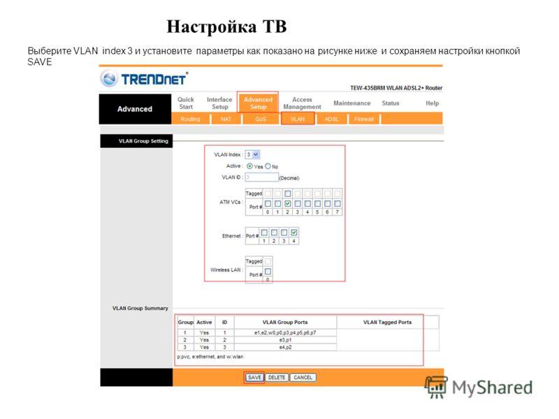 Настройка ТВ Выберите VLAN index 3 и установите параметры как показано на рисунке ниже и сохраняем настройки кнопкой SAVE