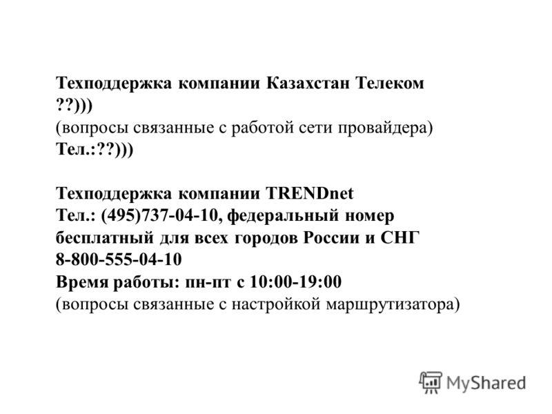 Техподдержка компании Казахстан Телеком ??))) (вопросы связанные с работой сети провайдера) Тел.:??))) Техподдержка компании TRENDnet Тел.: (495)737-04-10, федеральный номер бесплатный для всех городов России и СНГ 8-800-555-04-10 Время работы: пн-пт