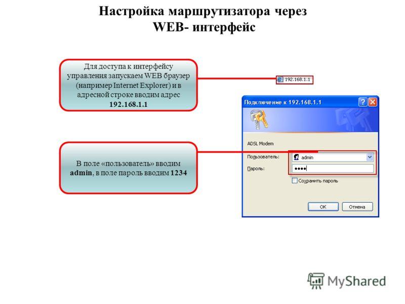Для доступа к интерфейсу управления запускаем WEB браузер (например Internet Explorer) и в адресной строке вводим адрес 192.168.1.1 В поле «пользователь» вводим admin, в поле пароль вводим 1234 Настройка маршрутизатора через WEB- интерфейс