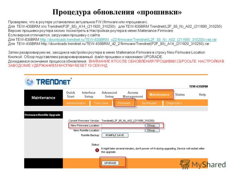 Процедура обновления «прошивки» Проверяем, что в роутере установлено актуальное FW (firmware или «прошивка»). Для TEW-435BRM это Trendnet(P2F_85)_A14_(211920_310250); для TEW-635BRM Trendnet(L2F_85_N)_A02_(211690_310250) Версию прошивки роутера можно