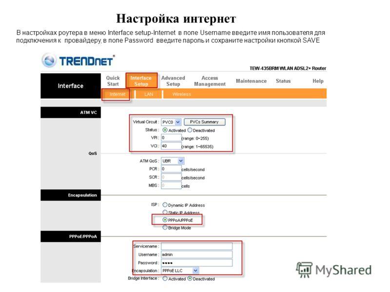 Настройка интернет В настройках роутера в меню Interface setup-Internet в поле Username введите имя пользователя для подключения к провайдеру, в поле Password введите пароль и сохраните настройки кнопкой SAVE