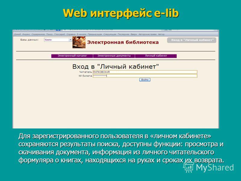 Web интерфейс e-lib Для зарегистрированного пользователя в «личном кабинете» сохраняются результаты поиска, доступны функции: просмотра и скачивания документа, информация из личного читательского формуляра о книгах, находящихся на руках и сроках их в