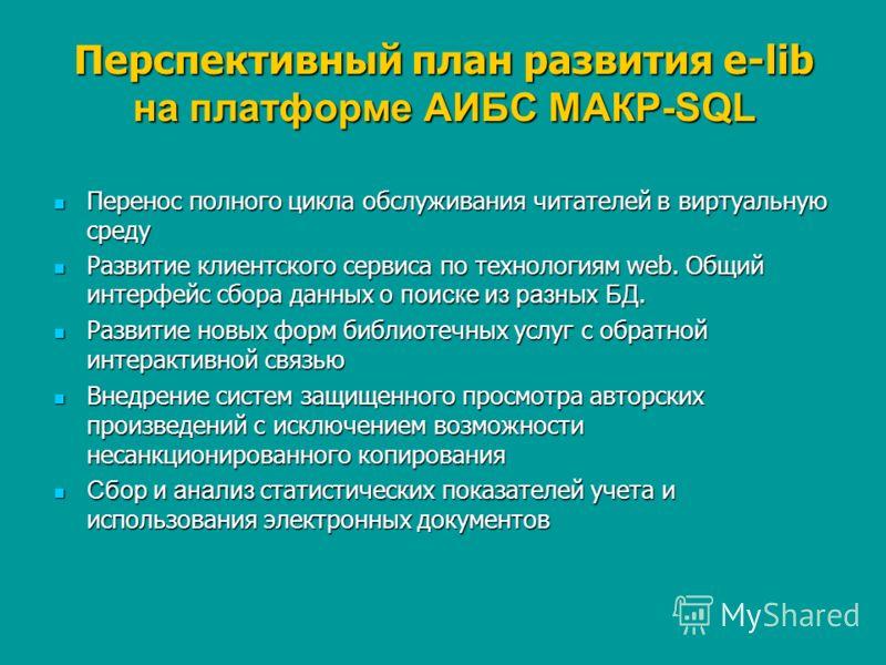 Перспективный план развития e-lib на платформе АИБС МАКР-SQL Перенос полного цикла обслуживания читателей в виртуальную среду Перенос полного цикла обслуживания читателей в виртуальную среду Развитие клиентского сервиса по технологиям web. Общий инте
