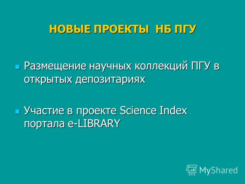 НОВЫЕ ПРОЕКТЫ НБ ПГУ Размещение научных коллекций ПГУ в открытых депозитариях Размещение научных коллекций ПГУ в открытых депозитариях Участие в проекте Science Index портала e-LIBRARY Участие в проекте Science Index портала e-LIBRARY