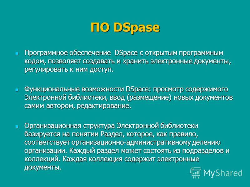 ПО DSpase Программное обеспечение DSpace с открытым программным кодом, позволяет создавать и хранить электронные документы, регулировать к ним доступ. Программное обеспечение DSpace с открытым программным кодом, позволяет создавать и хранить электрон