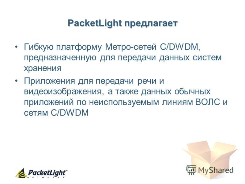 PacketLight предлагает Гибкую платформу Метро-сетей C/DWDM, предназначенную для передачи данных систем хранения Приложения для передачи речи и видеоизображения, а также данных обычных приложений по неиспользуемым линиям ВОЛС и сетям C/DWDM