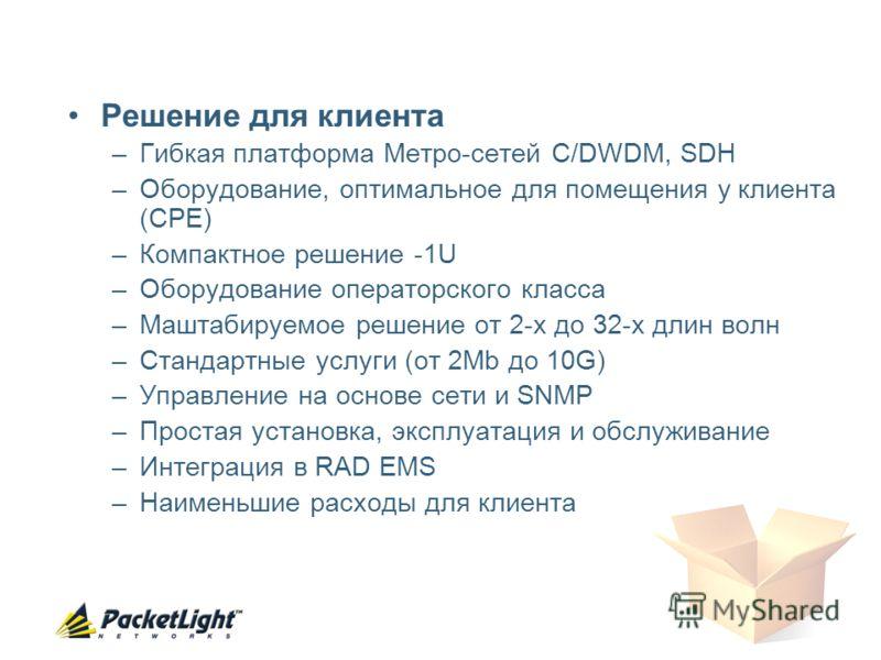 Решение для клиента –Гибкая платформa Метро-сетей C/DWDM, SDH –Oборудование, оптимальное для помещения у клиента (CPE) –Компактное решение -1U –Оборудование операторского класса –Маштабируемое решение от 2-х до 32-х длин волн –Стандартные услуги (от