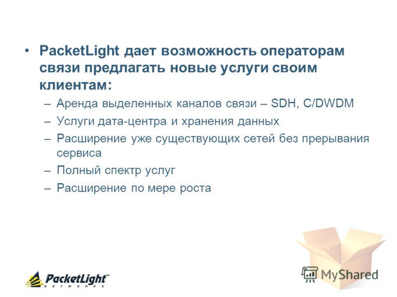 PacketLight дает возможность операторам связи предлагать новые услуги своим клиентам: –Аренда выделенных каналов связи – SDH, C/DWDM –Услуги дата-центра и хранения данных –Расширение уже существующих сетей без прерывания сервиса –Полный спектр услуг