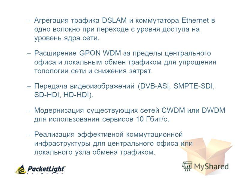 –Агрегация трафика DSLAM и коммутатора Ethernet в одно волокно при переходе с уровня доступа на уровень ядра сети. –Расширение GPON WDM за пределы центрального офиса и локальным обмен трафиком для упрощения топологии сети и снижения затрат. –Передача