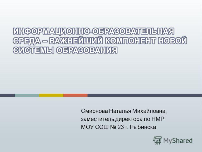 Смирнова Наталья Михайловна, заместитель директора по НМР МОУ СОШ 23 г. Рыбинска