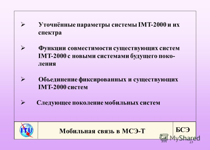 БСЭ 23 Уточнённые параметры системы IMT-2000 и их спектра Функции совместимости существующих систем IMT-2000 с новыми системами будущего поко- ления Обьединение фиксированных и существующих IMT-2000 систем Следующее поколение мобильных систем Мобильн