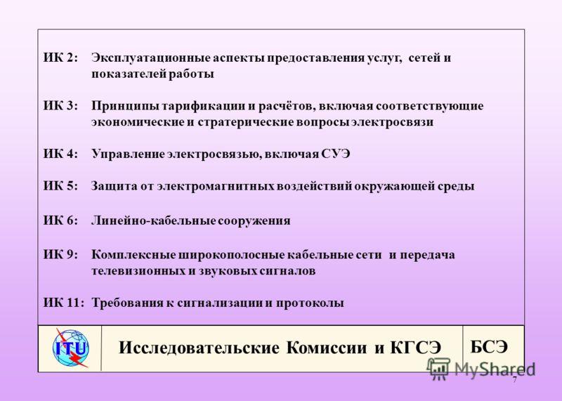 БСЭ 7 Исследовательские Комиссии и КГСЭ ИК 2:Эксплуатационные аспекты предоставления услуг, сетей и показателей работы ИК 3:Принципы тарификации и расчётов, включая соответствующие экономические и стратерические вопросы электросвязи ИК 4:Управление э
