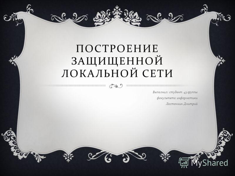 ПОСТРОЕНИЕ ЗАЩИЩЕННОЙ ЛОКАЛЬНОЙ СЕТИ Выполнил : студент 43 группы факультета информатики Ласточкин Дмитрий