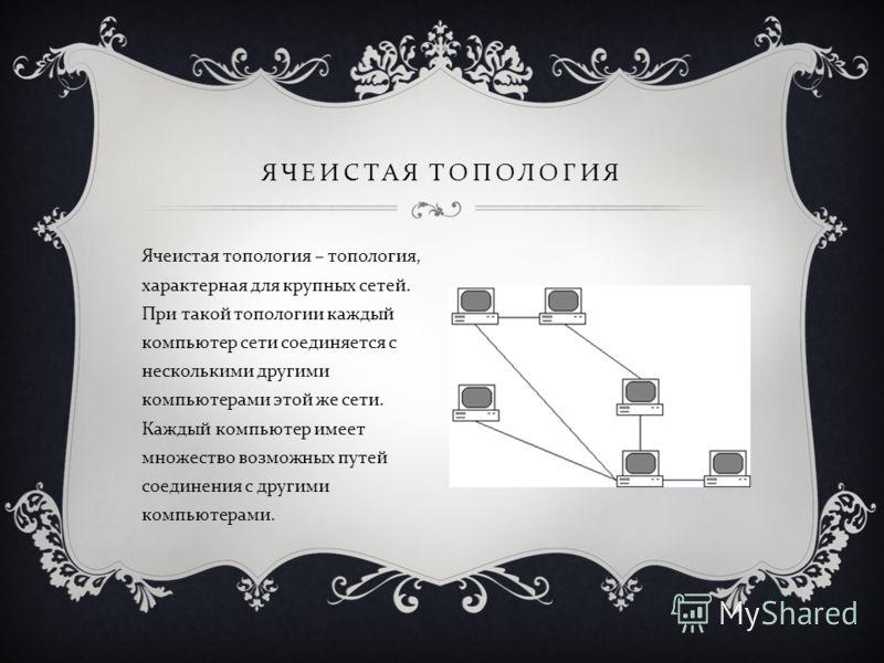 Ячеистая топология – топология, характерная для крупных сетей. При такой топологии каждый компьютер сети соединяется с несколькими другими компьютерами этой же сети. Каждый компьютер имеет множество возможных путей соединения с другими компьютерами.