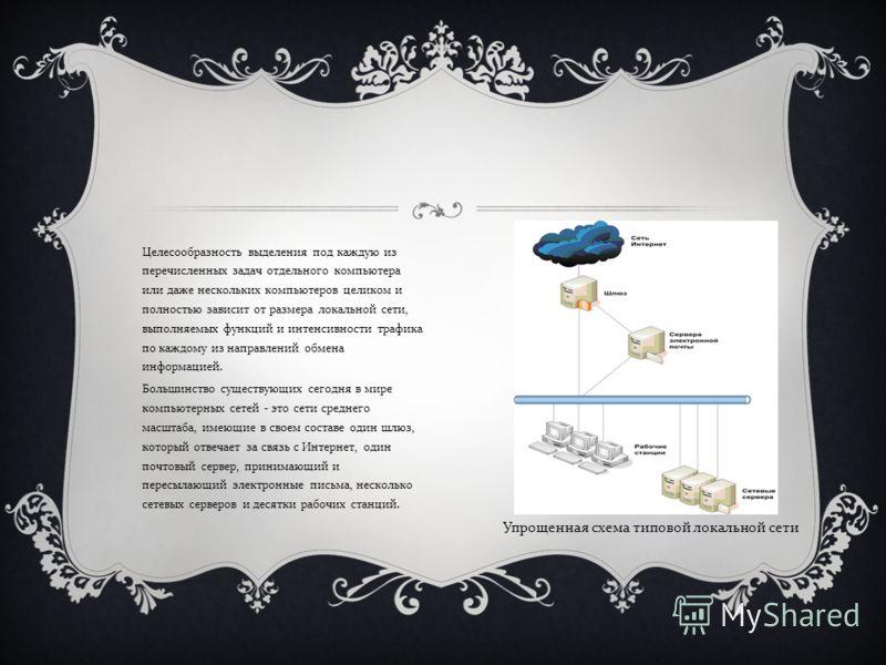 Целесообразность выделения под каждую из перечисленных задач отдельного компьютера или даже нескольких компьютеров целиком и полностью зависит от размера локальной сети, выполняемых функций и интенсивности трафика по каждому из направлений обмена инф