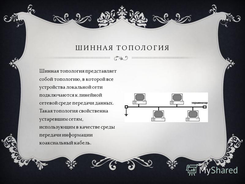 Шинная топология представляет собой топологию, в которой все устройства локальной сети подключаются к линейной сетевой среде передачи данных. Такая топология свойственна устаревшим сетям, использующим в качестве среды передачи информации коаксиальный