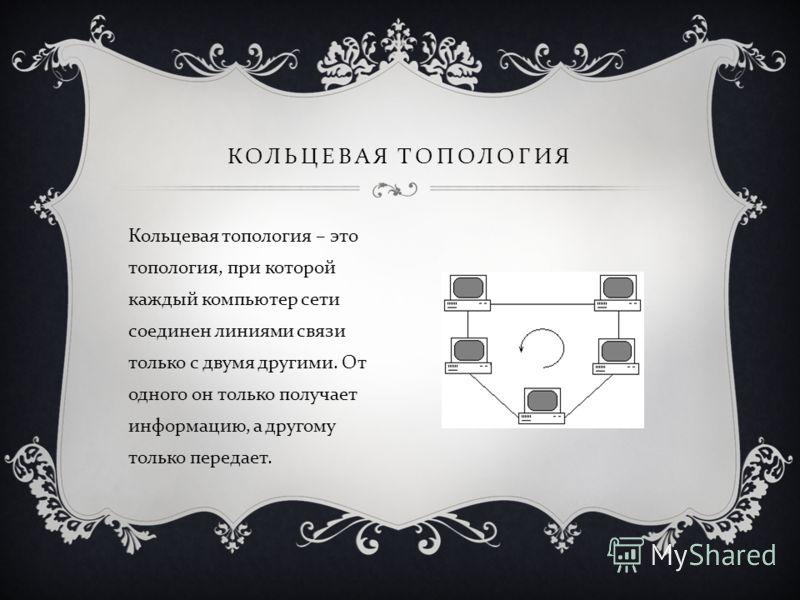 Кольцевая топология – это топология, при которой каждый компьютер сети соединен линиями связи только с двумя другими. От одного он только получает информацию, а другому только передает. КОЛЬЦЕВАЯ ТОПОЛОГИЯ