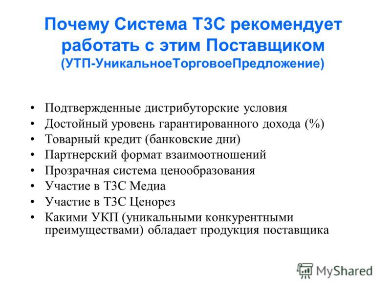 Почему Система Т3С рекомендует работать с этим Поставщиком (УТП-УникальноеТорговоеПредложение) Подтвержденные дистрибуторские условия Достойный уровень гарантированного дохода (%) Товарный кредит (банковские дни) Партнерский формат взаимоотношений Пр