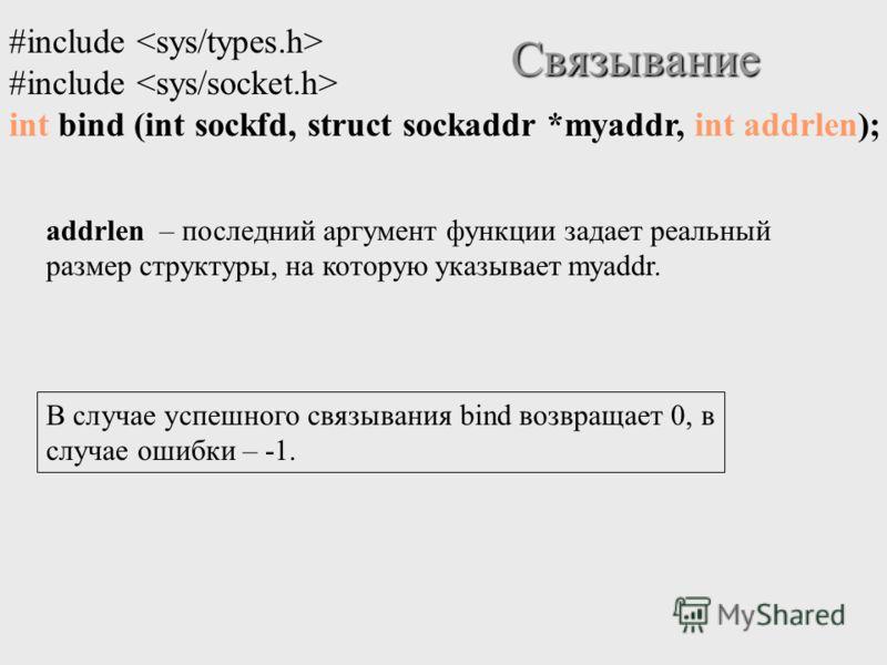 Связывание #include int bind (int sockfd, struct sockaddr *myaddr, int addrlen); addrlen – последний аргумент функции задает реальный размер структуры, на которую указывает myaddr. В случае успешного связывания bind возвращает 0, в случае ошибки – -1