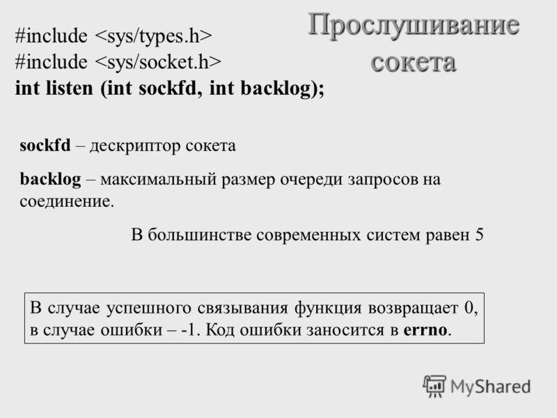 Прослушивание сокета #include int listen (int sockfd, int backlog); sockfd – дескриптор сокета backlog – максимальный размер очереди запросов на соединение. В большинстве современных систем равен 5 В случае успешного связывания функция возвращает 0,