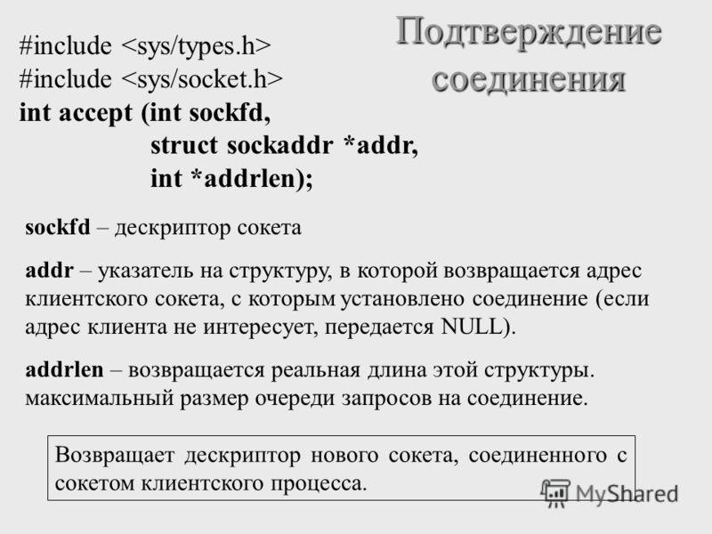 Подтверждение соединения #include int accept (int sockfd, struct sockaddr *addr, int *addrlen); sockfd – дескриптор сокета addr – указатель на структуру, в которой возвращается адрес клиентского сокета, с которым установлено соединение (если адрес кл