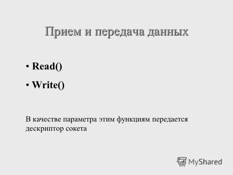 Прием и передача данных Read() Write() В качестве параметра этим функциям передается дескриптор сокета