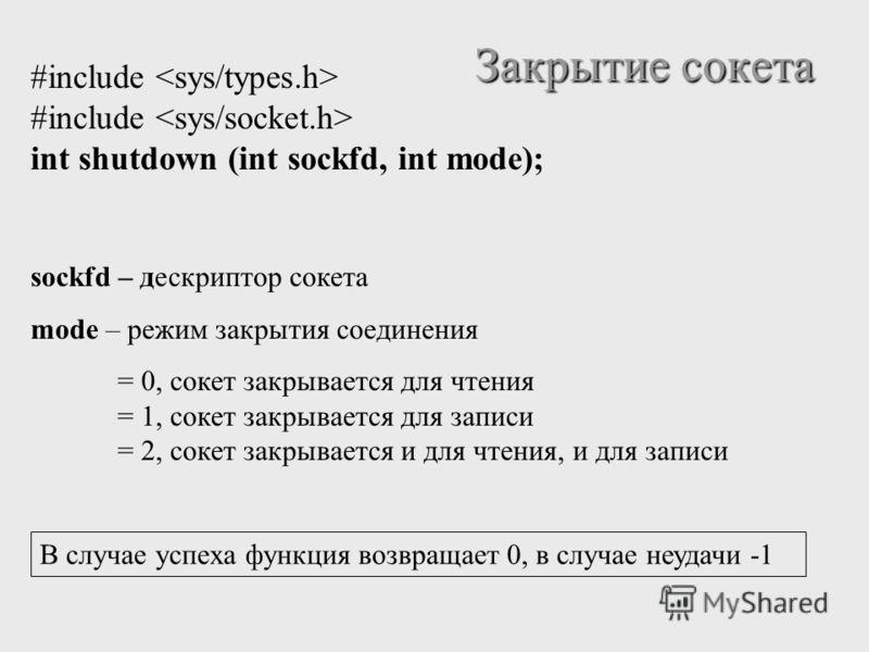 Закрытие сокета #include int shutdown (int sockfd, int mode); sockfd – дескриптор сокета mode – режим закрытия соединения = 0, сокет закрывается для чтения = 1, сокет закрывается для записи = 2, сокет закрывается и для чтения, и для записи В случае у
