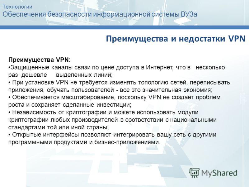 Технологии Обеспечения безопасности информационной системы ВУЗа Преимущества и недостатки VPN Преимущества VPN: Защищенные каналы связи по цене доступа в Интернет, что в несколько раз дешевле выделенных линий; При установке VPN не требуется изменять