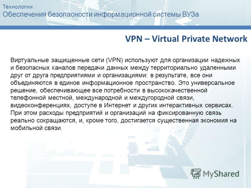 Технологии Обеспечения безопасности информационной системы ВУЗа VPN – Virtual Private Network Виртуальные защищенные сети (VPN) используют для организации надежных и безопасных каналов передачи данных между территориально удаленными друг от друга пре