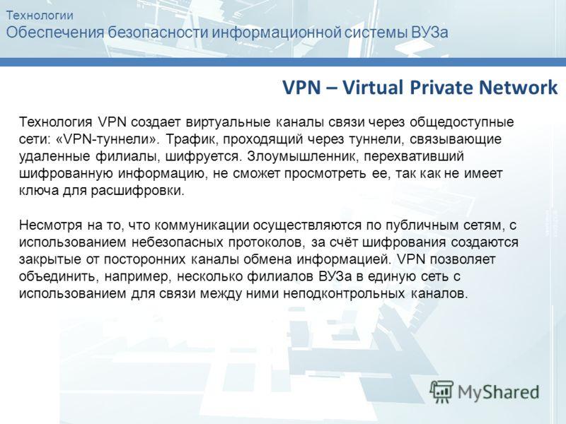 Технологии Обеспечения безопасности информационной системы ВУЗа VPN – Virtual Private Network Технология VPN создает виртуальные каналы связи через общедоступные сети: «VPN-туннели». Трафик, проходящий через туннели, связывающие удаленные филиалы, ши