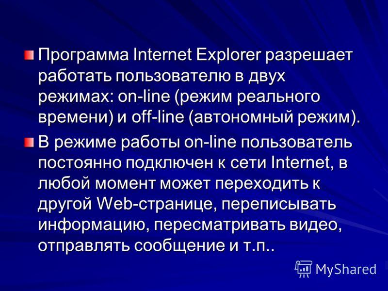 Программа Internet Explorer разрешает работать пользователю в двух режимах: on-line (режим реального времени) и off-line (автономный режим). В режиме работы on-line пользователь постоянно подключен к сети Internet, в любой момент может переходить к д