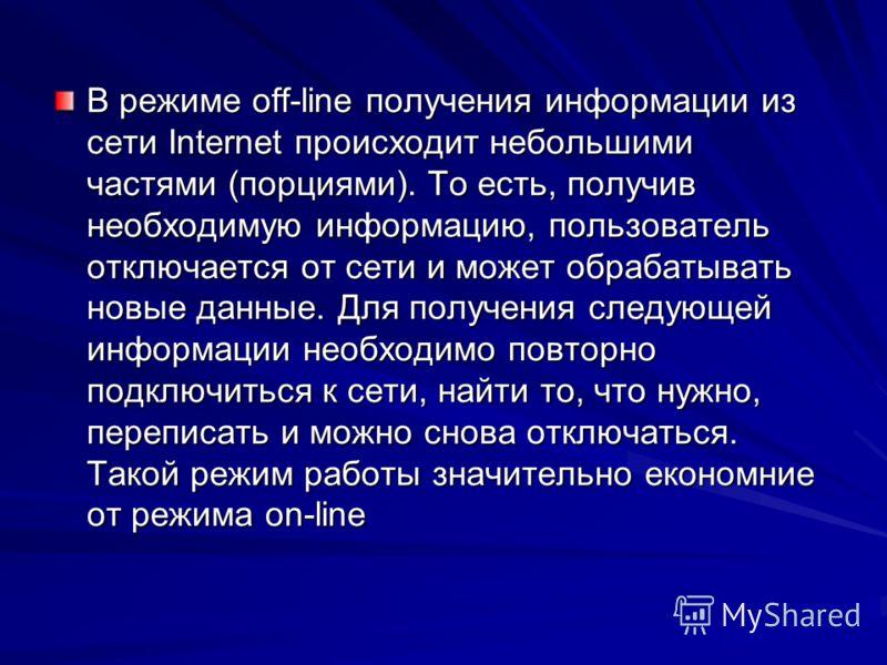 В режиме off-line получения информации из сети Internet происходит небольшими частями (порциями). То есть, получив необходимую информацию, пользователь отключается от сети и может обрабатывать новые данные. Для получения следующей информации необходи