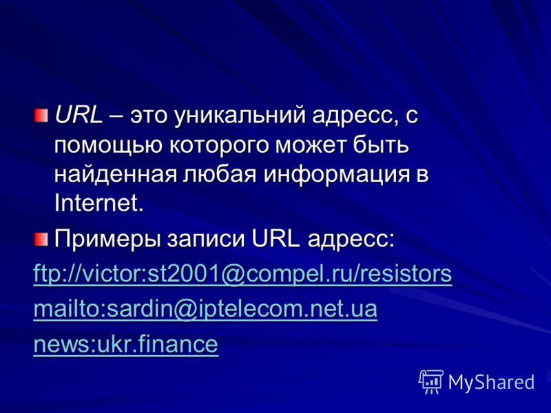 URL – это уникальний адресс, с помощью которого может быть найденная любая информация в Internet. Примеры записи URL адресс: ftp://victor:st2001@compel.ru/resistors mailto:sardin@iptelecom.net.ua news:ukr.finance