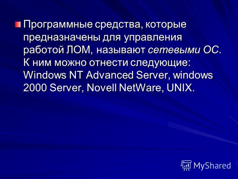 Программные средства, которые предназначены для управления работой ЛОМ, называют сетевыми ОС. К ним можно отнести следующие: Windows NT Advanced Server, windows 2000 Server, Novell NetWare, UNIX.