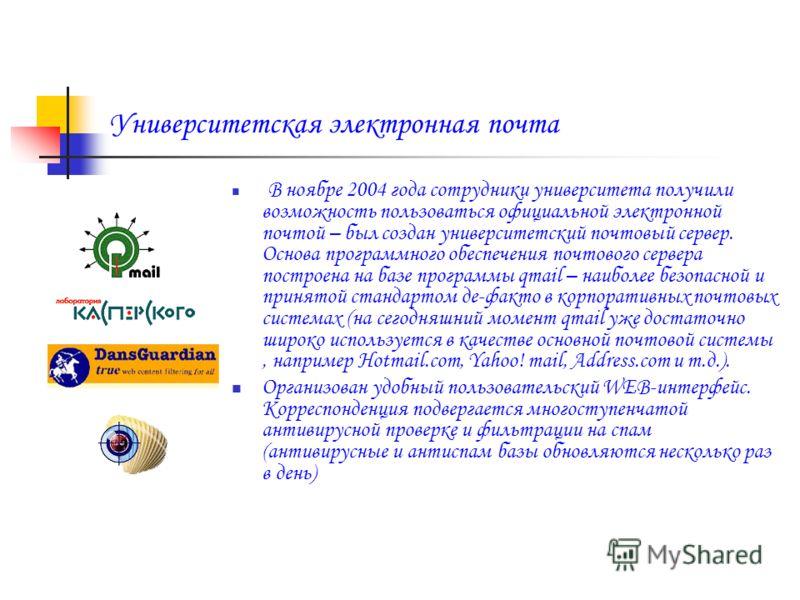 Университетская электронная почта В ноябре 2004 года сотрудники университета получили возможность пользоваться официальной электронной почтой – был создан университетский почтовый сервер. Основа программного обеспечения почтового сервера построена на