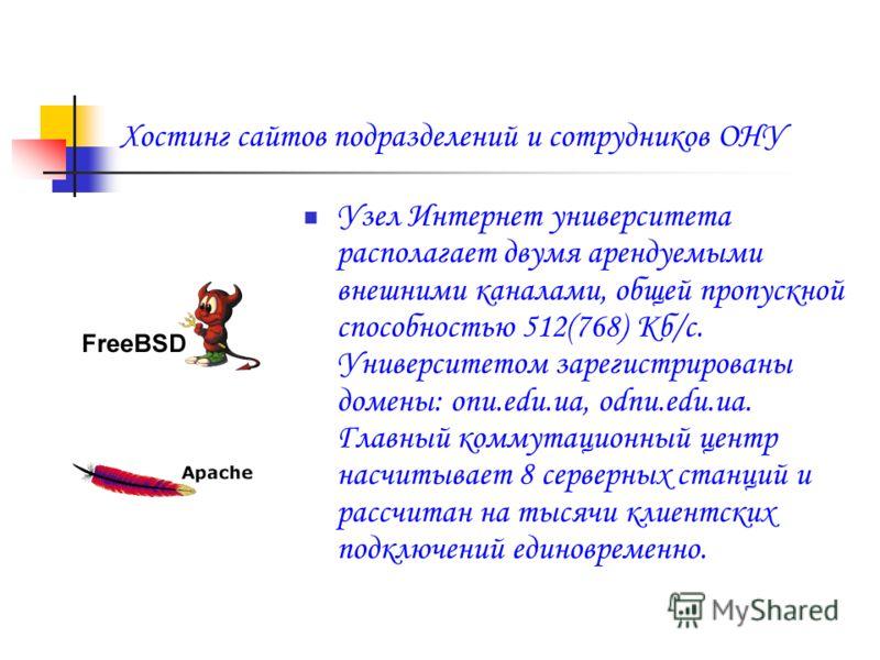 Хостинг сайтов подразделений и сотрудников ОНУ Узел Интернет университета располагает двумя арендуемыми внешними каналами, общей пропускной способностью 512(768) Кб/c. Университетом зарегистрированы домены: onu.edu.ua, odnu.edu.ua. Главный коммутацио